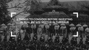 5 THINGS TO CONSIDER BEFORE INVESTING IN REAL ESTATE SECTOR IN THRISSUR (1)